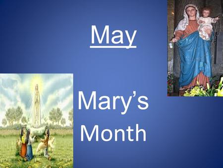 May Mary's Month. IN 1883 POPE LEO XIII BEGAN THE PRACTICE OF DEDICATING THE MONTH OF MAY TO MARY THE MOTHER OF JESUS. WHY??????????