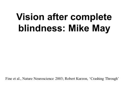 Vision after complete blindness: Mike May Fine et al., Nature Neuroscience 2003; Robert Kurzon, 'Crashing Through'