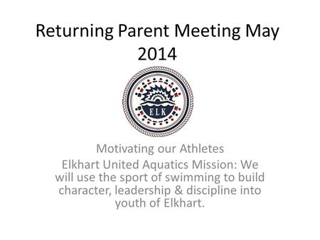 Returning Parent Meeting May 2014 Motivating our Athletes Elkhart United Aquatics Mission: We will use the sport of swimming to build character, leadership.