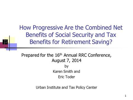 How Progressive Are the Combined Net Benefits of Social Security and Tax Benefits for Retirement Saving? Prepared for the 16 th Annual RRC Conference,