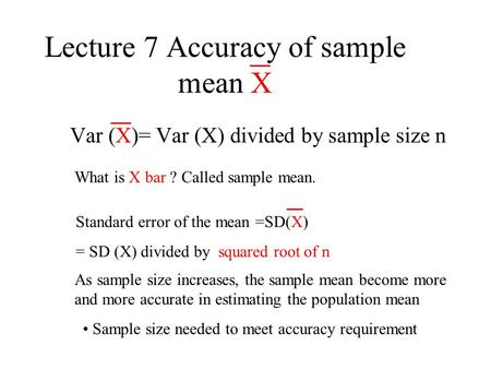 Lecture 7 Accuracy of sample mean X Var (X)= Var (X) divided by sample size n What is X bar ? Called sample mean. Standard error of the mean =SD(X) = SD.