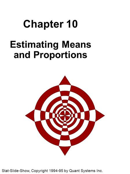 Chapter 10 Estimating Means and Proportions Stat-Slide-Show, Copyright 1994-95 by Quant Systems Inc.