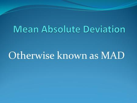 Otherwise known as MAD. MAD—what is it? Mean Absolute Deviation is used to find out how much data varies from the mean of that data set. So its not just.