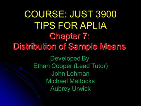 COURSE: JUST 3900 TIPS FOR APLIA Developed By: Ethan Cooper (Lead Tutor) John Lohman Michael Mattocks Aubrey Urwick Chapter 7: Distribution of Sample Means.