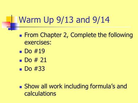 Warm Up 9/13 and 9/14 From Chapter 2, Complete the following exercises: Do #19 Do # 21 Do #33 Show all work including formula's and calculations.