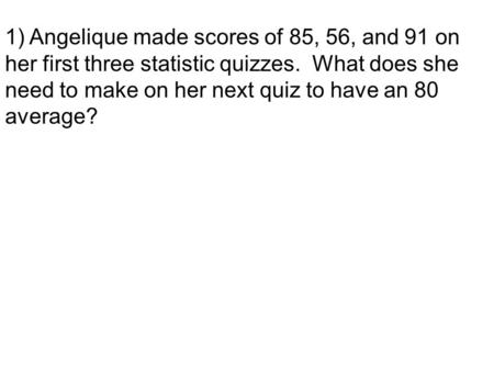 1) Angelique made scores of 85, 56, and 91 on her first three statistic quizzes. What does she need to make on her next quiz to have an 80 average?