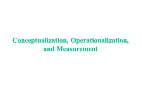 Conceptualization, Operationalization, and Measurement.