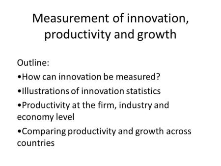 Measurement of innovation, productivity and growth Outline: How can innovation be measured? Illustrations of innovation statistics Productivity at the.