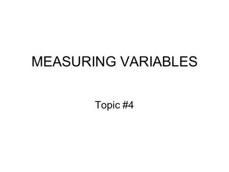 MEASURING VARIABLES Topic #4. Empirical Research Propositions / Expectations / Hypotheses Consider propositions #1 and #16 in Problem Set #3A, which we.
