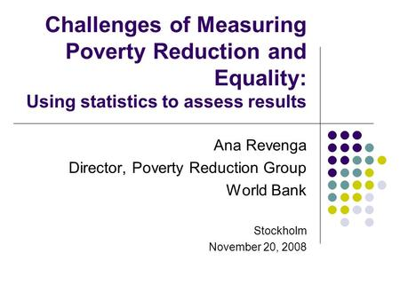 Challenges of Measuring Poverty Reduction and Equality: Using statistics to assess results Ana Revenga Director, Poverty Reduction Group World Bank Stockholm.