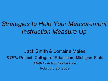 Strategies to Help Your Measurement Instruction Measure Up Jack Smith & Lorraine Males STEM Project, College of Education, Michigan State Math In Action.