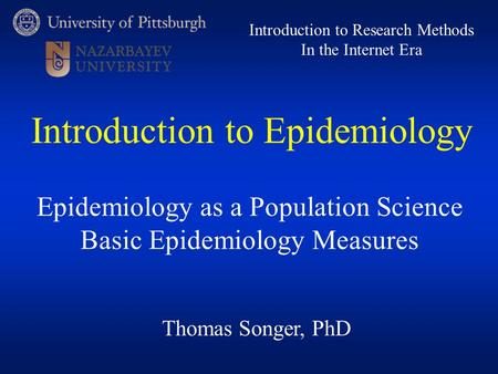 Thomas Songer, PhD Introduction to Research Methods In the Internet Era Epidemiology as a Population Science Basic Epidemiology Measures Introduction to.