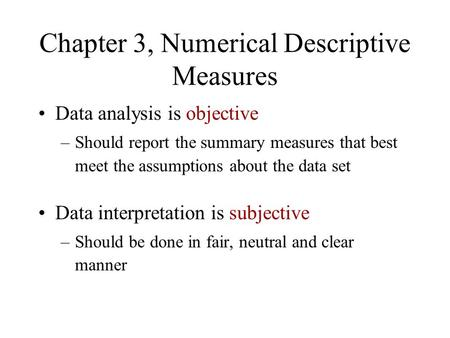 Chapter 3, Numerical Descriptive Measures Data analysis is objective –Should report the summary measures that best meet the assumptions about the data.