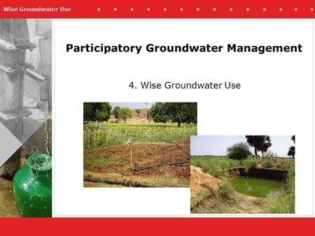 Wise Groundwater Use Participatory Groundwater Management 4. Wise Groundwater Use.