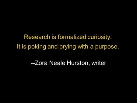 Research is formalized curiosity. It is poking and prying with a purpose. --Zora Neale Hurston, writer.