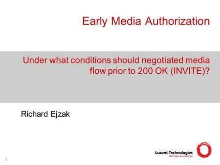 1 Early Media Authorization Under what conditions should negotiated media flow prior to 200 OK (INVITE)? Richard Ejzak.
