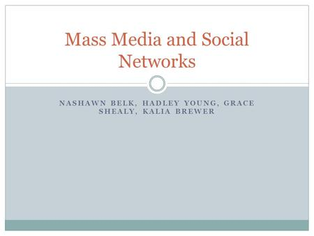 NASHAWN BELK, HADLEY YOUNG, GRACE SHEALY, KALIA BREWER Mass Media and Social Networks.