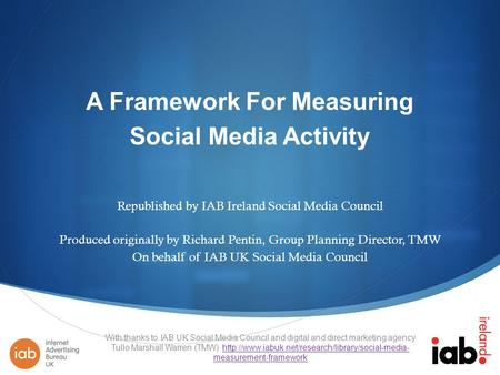 A Framework For Measuring Social Media Activity Republished by IAB Ireland Social Media Council Produced originally by Richard Pentin, Group Planning Director,