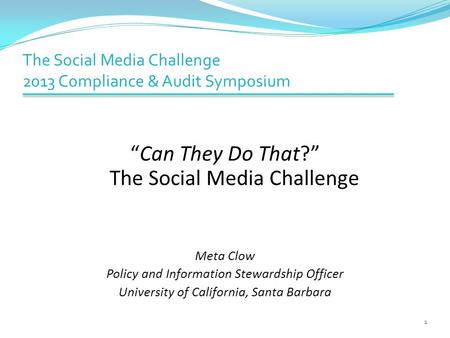 "The Social Media Challenge 2013 Compliance & Audit Symposium ""Can They Do That?"" The Social Media Challenge Meta Clow Policy and Information Stewardship."