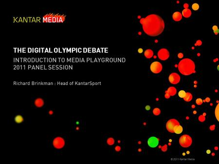 © 2011 Kantar Media THE DIGITAL OLYMPIC DEBATE INTRODUCTION TO MEDIA PLAYGROUND 2011 PANEL SESSION Richard Brinkman : Head of KantarSport.