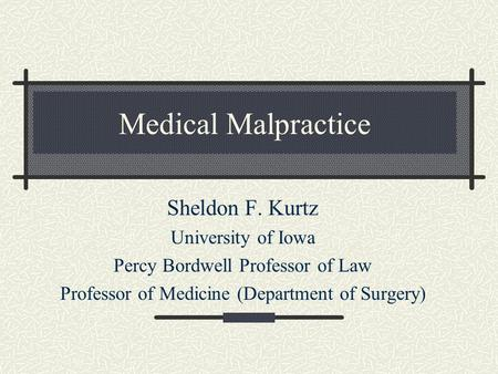 Medical Malpractice Sheldon F. Kurtz University of Iowa Percy Bordwell Professor of Law Professor of Medicine (Department of Surgery)