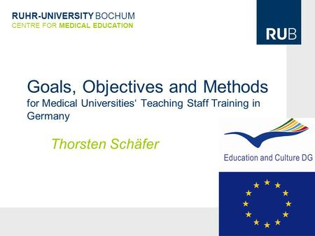 RUHR-UNIVERSITY BOCHUM CENTRE FOR MEDICAL EDUCATION Goals, Objectives and Methods for Medical Universities' Teaching Staff Training in Germany Thorsten.