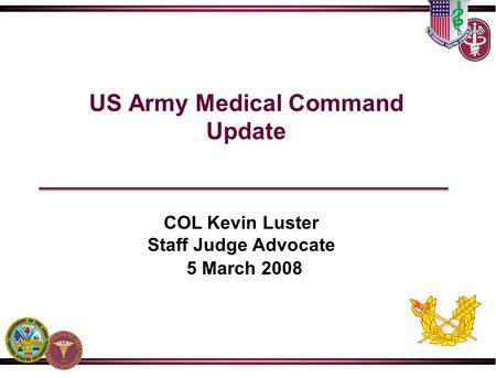 US Army Medical Command Update COL Kevin Luster Staff Judge Advocate 5 March 2008.