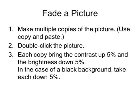 Fade a Picture 1.Make multiple copies of the picture. (Use copy and paste.) 2.Double-click the picture. 3.Each copy bring the contrast up 5% and the brightness.