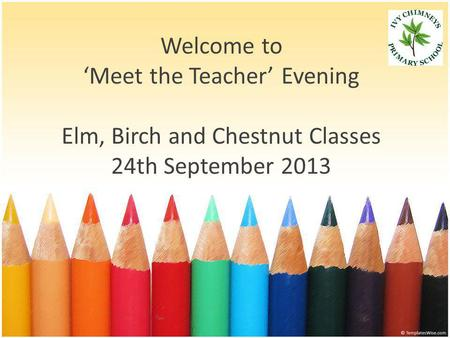 Welcome to 'Meet the Teacher' Evening Elm, Birch and Chestnut Classes 24th September 2013.