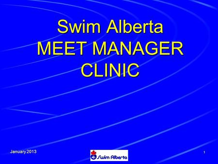 January 2013 1 Swim Alberta MEET MANAGER CLINIC. January 2013 How to Work the presentation  Clicking the left mouse button will advance to the next statement.