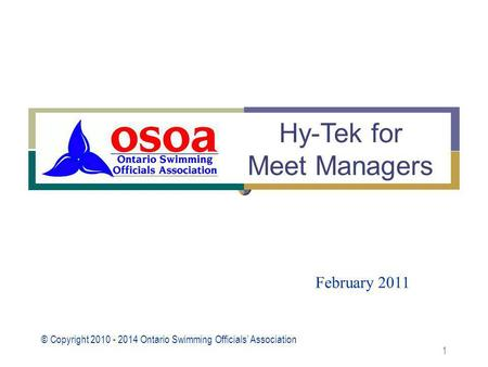 © Copyright 2010 - 2014 Ontario Swimming Officials' Association 1 February 2011 Hy-Tek for Meet Managers.