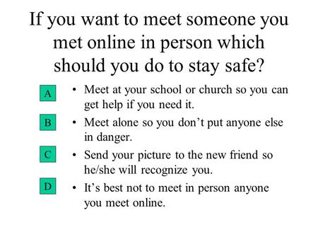 If you want to meet someone you met online in person which should you do to stay safe? Meet at your school or church so you can get help if you need it.