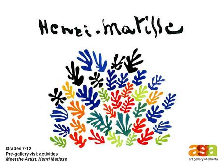 Grades 7-12 Pre-gallery visit activities Meet the Artist: Henri Matisse.