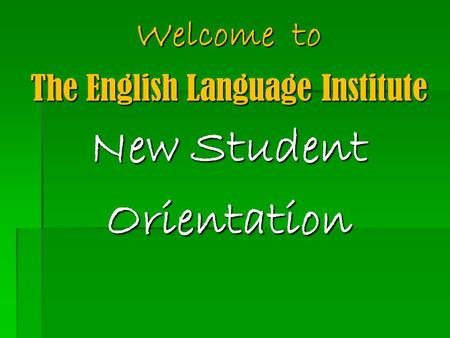 Welcome to The English Language Institute New Student Orientation.