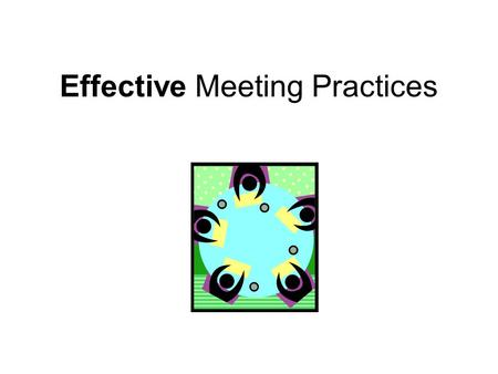 Effective Meeting Practices. A Think-Pair-Share Activity Think about the BEST meeting you have ever attended… With a partner, discuss this experience.