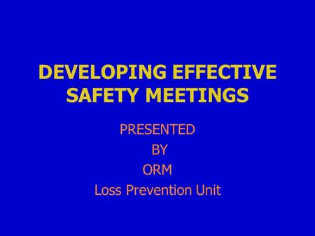 DEVELOPING EFFECTIVE SAFETY MEETINGS PRESENTED BY ORM Loss Prevention Unit.