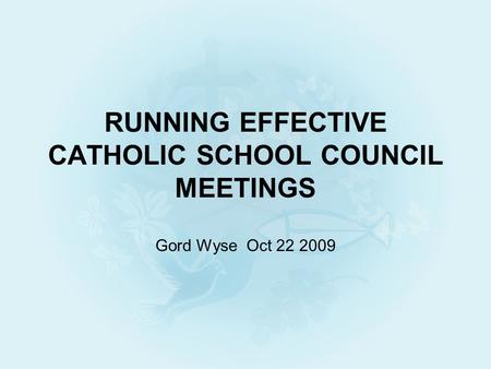 RUNNING EFFECTIVE CATHOLIC SCHOOL COUNCIL MEETINGS Gord Wyse Oct 22 2009.