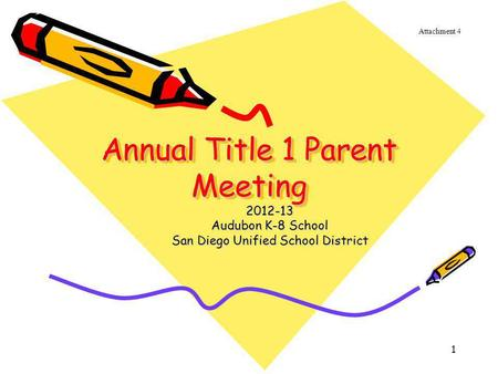 1 Annual Title 1 Parent Meeting Annual Title 1 Parent Meeting 2012-13 Audubon K-8 School San Diego Unified School District Attachment 4.