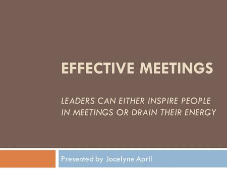 EFFECTIVE MEETINGS LEADERS CAN EITHER INSPIRE PEOPLE IN MEETINGS OR DRAIN THEIR ENERGY Presented by Jocelyne April.