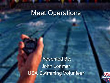 Meet Operations Presented By: John Lorimer USA Swimming Volunteer.