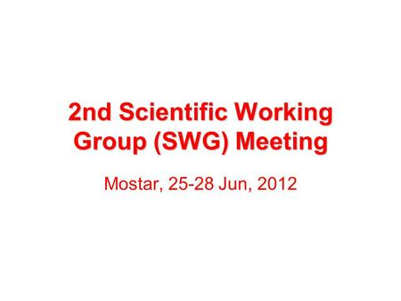 2nd Scientific Working Group (SWG) Meeting Mostar, 25-28 Jun, 2012.