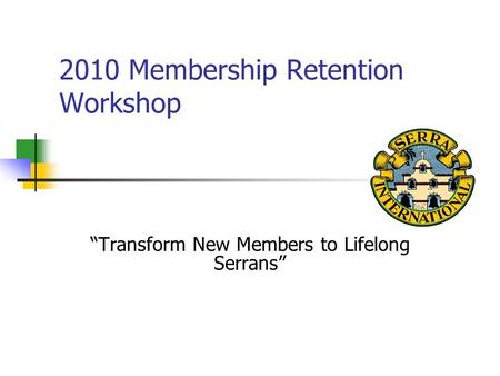 "2010 Membership Retention Workshop ""Transform New Members to Lifelong Serrans"""
