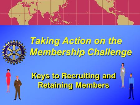 Keys to Recruiting and Retaining Members Taking Action on the Membership Challenge Taking Action on the Membership Challenge.