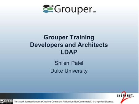 Grouper Training Developers and Architects LDAP Shilen Patel Duke University This work licensed under a Creative Commons Attribution-NonCommercial 3.0.