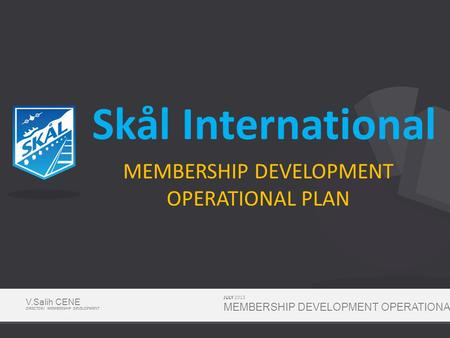 Skål International MEMBERSHIP DEVELOPMENT OPERATIONAL PLAN JULY 2013 MEMBERSHIP DEVELOPMENT OPERATIONAL PLAN V.Salih CENE DIRECTOR/ MEMBERSHIP DEVELOPMENT.
