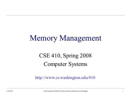 8/25/2014cse410-26-memory © 2006-07 Perkins, DW Johnson and University of Washington1 Memory Management CSE 410, Spring 2008 Computer Systems