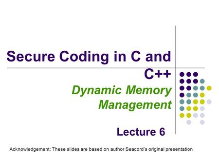 Secure Coding in C and C++ Dynamic Memory Management Lecture 6 Acknowledgement: These slides are based on author Seacord's original presentation.
