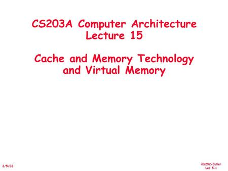 CS252/Culler Lec 5.1 2/5/02 CS203A Computer Architecture Lecture 15 Cache and Memory Technology and Virtual Memory.