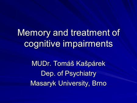 Memory and treatment of cognitive impairments MUDr. Tomáš Kašpárek Dep. of Psychiatry Masaryk University, Brno.