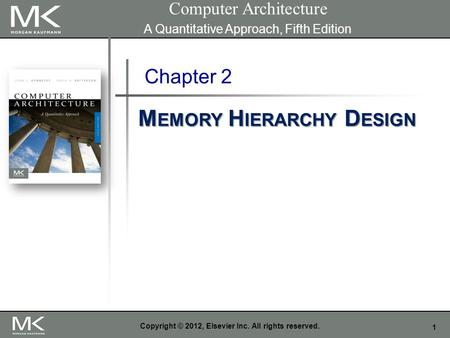 1 Copyright © 2012, Elsevier Inc. All rights reserved. Chapter 2 M EMORY H IERARCHY D ESIGN Computer Architecture A Quantitative Approach, Fifth Edition.